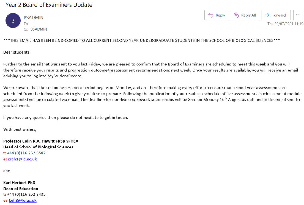 Image of email sent by the Dean of Education and Head of the School of Biological Sciences to second year Biological Sciences students on Thursday 29 July 2021.    The email reads: Dear students,  Further to the email that was sent to you last Friday, we are pleased to confirm that the Board of Examiners are scheduled to meet this week and you will therefore receive your results and progression outcome/reassessment recommendations next week. Once your results are available, you will receive an email advising you to log into MyStudentRecord.  We are aware that the second assessment period begins on Monday, and are therefore making every effort to ensure that second year assessments are scheduled from the following week to give you time to prepare. Following the publication of your results, a schedule of live assessments (such as end of module assessments) will be circulated via email. The deadline for non-live coursework submissions will be 8am on Monday 16th August as outlined in the email sent to you last week.  If you have any queries then please do not hesitate to get in touch.  With best wishes,  Professor Colin R.A. Hewitt FRSB SFHEA Head of School of Biological Sciences t: +44 (0)116 252 5587 e: crah1@le.ac.uk   and  Karl Herbert PhD Dean of Education t: +44 (0)116 252 3435 e:  keh3@le.ac.uk  College of Life Sciences University of Leicester, University Road, Leicester, LE1 7RH, UK